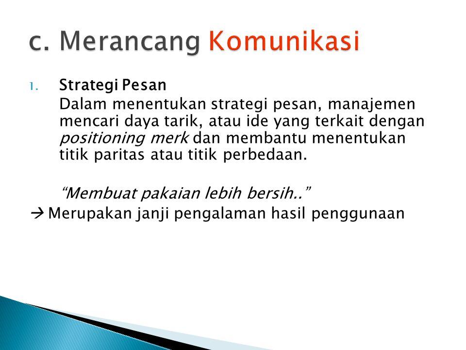 1. Strategi Pesan Dalam menentukan strategi pesan, manajemen mencari daya tarik, atau ide yang terkait dengan positioning merk dan membantu menentukan