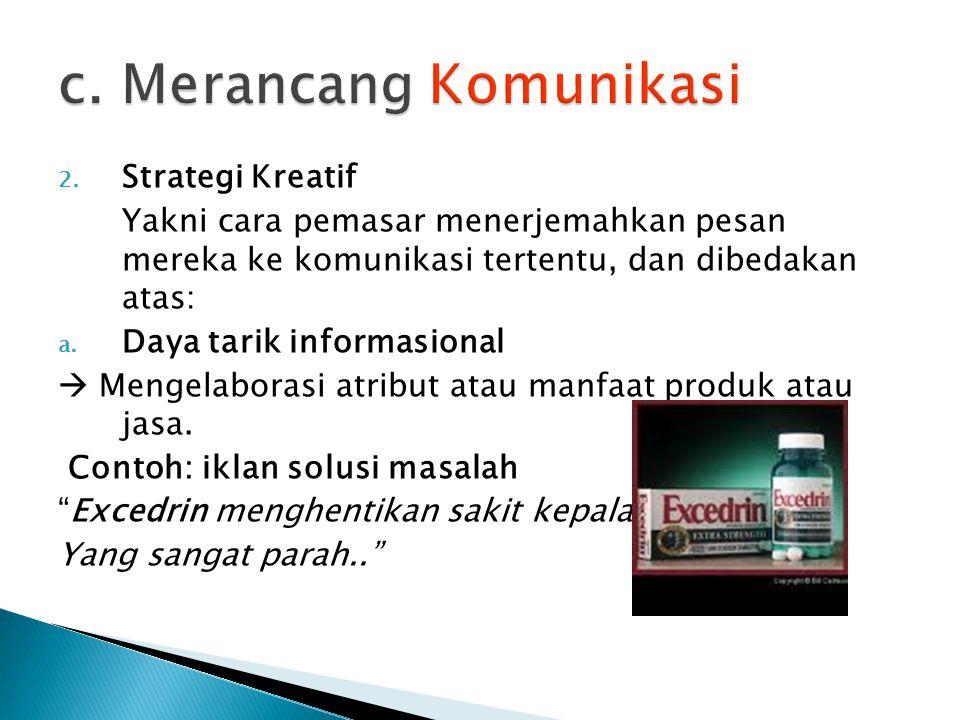 2. Strategi Kreatif Yakni cara pemasar menerjemahkan pesan mereka ke komunikasi tertentu, dan dibedakan atas: a. Daya tarik informasional  Mengelabor