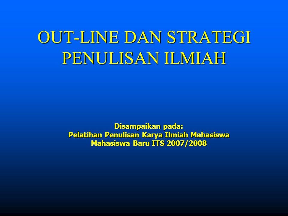 OUT-LINE DAN STRATEGI PENULISAN ILMIAH Disampaikan pada: Pelatihan Penulisan Karya Ilmiah Mahasiswa Mahasiswa Baru ITS 2007/2008
