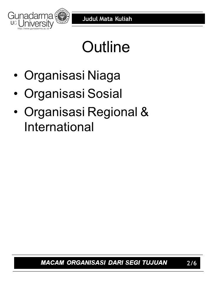 Judul Mata Kuliah 2/6 Outline Organisasi Niaga Organisasi Sosial Organisasi Regional & International MACAM ORGANISASI DARI SEGI TUJUAN