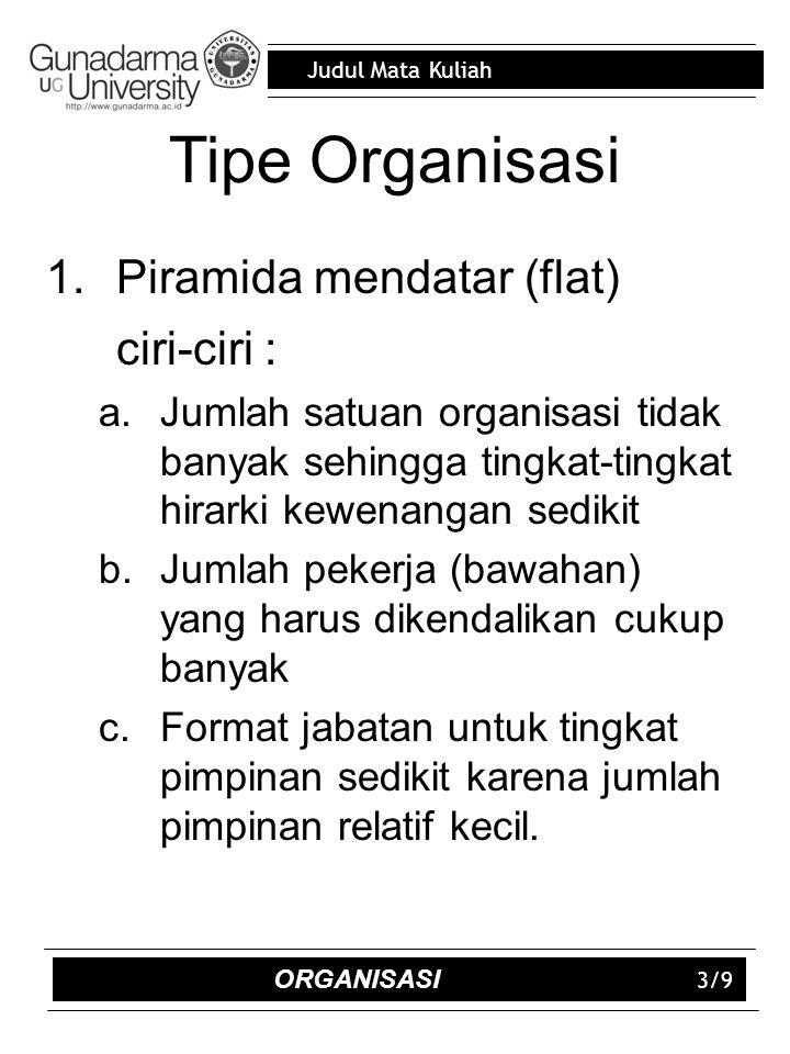 Judul Mata Kuliah 3/9 Tipe Organisasi 1.Piramida mendatar (flat) ciri-ciri : a.Jumlah satuan organisasi tidak banyak sehingga tingkat-tingkat hirarki