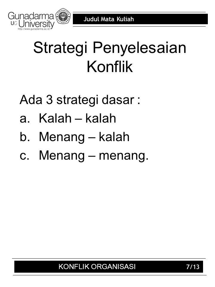 Judul Mata Kuliah 7/13 Strategi Penyelesaian Konflik Ada 3 strategi dasar : a.Kalah – kalah b.Menang – kalah c.Menang – menang. KONFLIK ORGANISASI