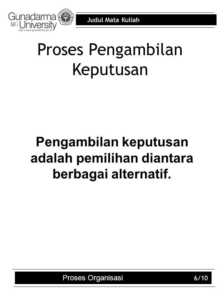 Judul Mata Kuliah 6/10 Proses Pengambilan Keputusan Pengambilan keputusan adalah pemilihan diantara berbagai alternatif. Proses Organisasi