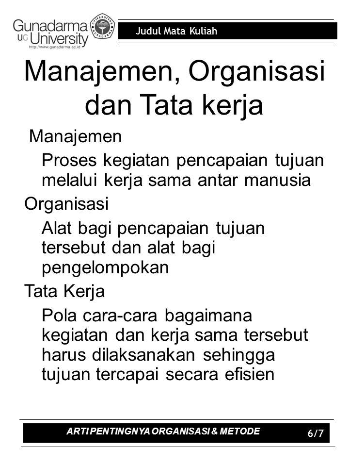 Judul Mata Kuliah 6/7 Manajemen, Organisasi dan Tata kerja Manajemen Proses kegiatan pencapaian tujuan melalui kerja sama antar manusia Organisasi Ala