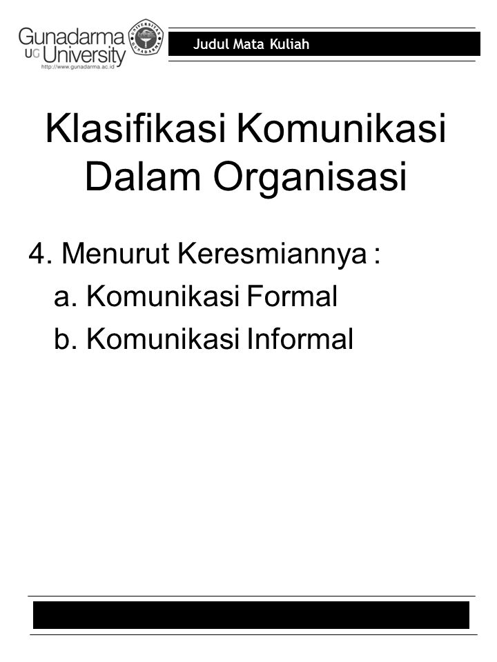 Judul Mata Kuliah Klasifikasi Komunikasi Dalam Organisasi 4. Menurut Keresmiannya : a. Komunikasi Formal b. Komunikasi Informal