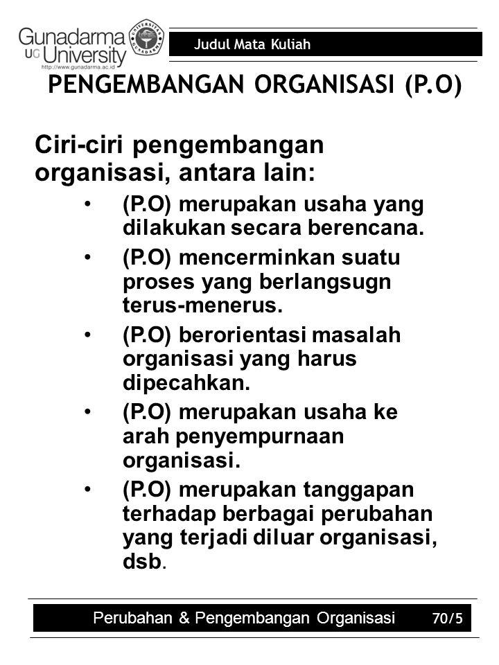 Judul Mata Kuliah Perubahan & Pengembangan Organisasi 70/5 PENGEMBANGAN ORGANISASI (P.O)  Ciri-ciri pengembangan organisasi, antara lain: (P.O) merup