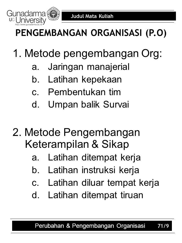 Judul Mata Kuliah 71/9 PENGEMBANGAN ORGANISASI (P.O)  1. Metode pengembangan Org: a.Jaringan manajerial b.Latihan kepekaan c.Pembentukan tim d.Umpan