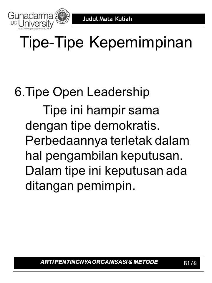Judul Mata Kuliah 81/6 Tipe-Tipe Kepemimpinan 6.Tipe Open Leadership Tipe ini hampir sama dengan tipe demokratis. Perbedaannya terletak dalam hal peng