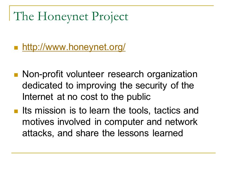 The Honeynet Project http://www.honeynet.org/ Non-profit volunteer research organization dedicated to improving the security of the Internet at no cos