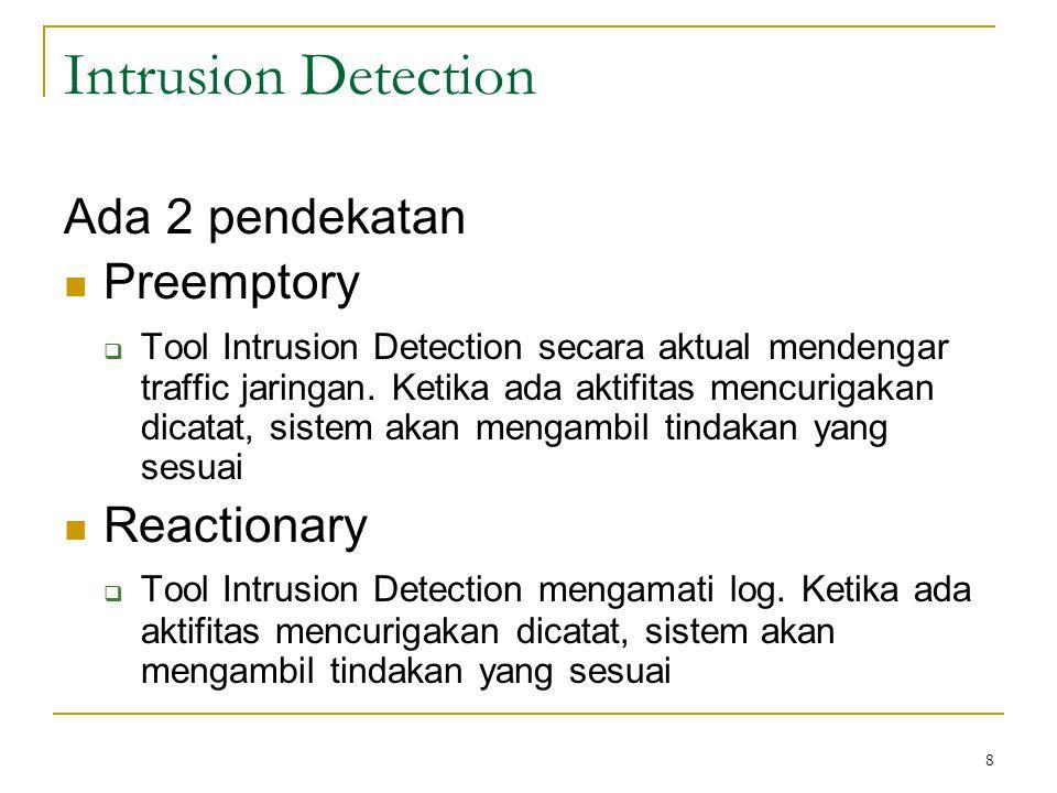 Intrusion Detection Ada 2 pendekatan Preemptory  Tool Intrusion Detection secara aktual mendengar traffic jaringan. Ketika ada aktifitas mencurigakan