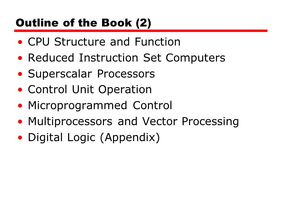 Outline of the Book (2) CPU Structure and Function Reduced Instruction Set Computers Superscalar Processors Control Unit Operation Microprogrammed Con