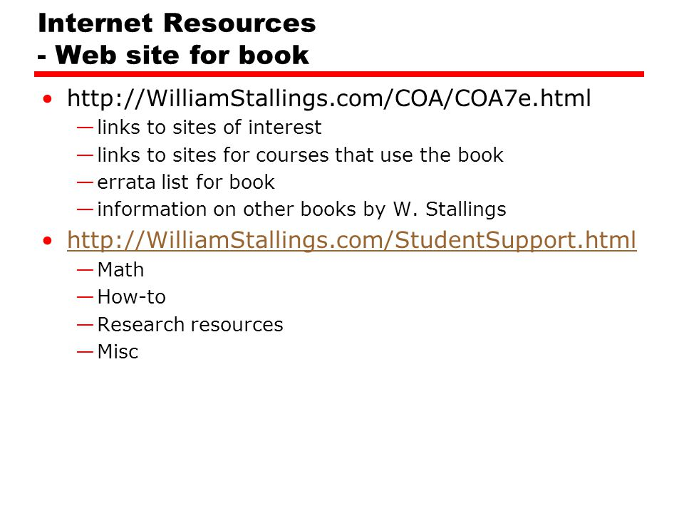Internet Resources - Web site for book http://WilliamStallings.com/COA/COA7e.html —links to sites of interest —links to sites for courses that use the