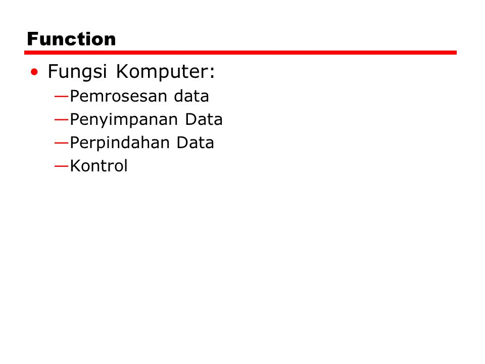 Function Fungsi Komputer: —Pemrosesan data —Penyimpanan Data —Perpindahan Data —Kontrol