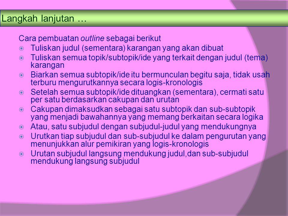 Langkah lanjutan … Cara pembuatan outline sebagai berikut  Tuliskan judul (sementara) karangan yang akan dibuat  Tuliskan semua topik/subtopik/ide y