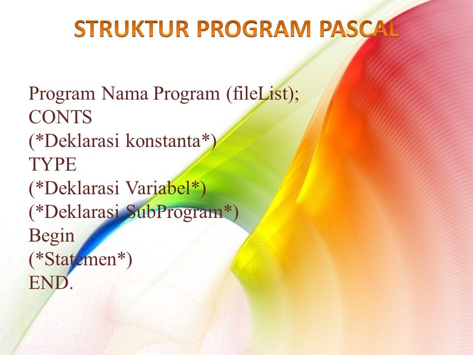 Program Nama Program (fileList); CONTS (*Deklarasi konstanta*) TYPE (*Deklarasi Variabel*) (*Deklarasi SubProgram*) Begin (*Statemen*) END.