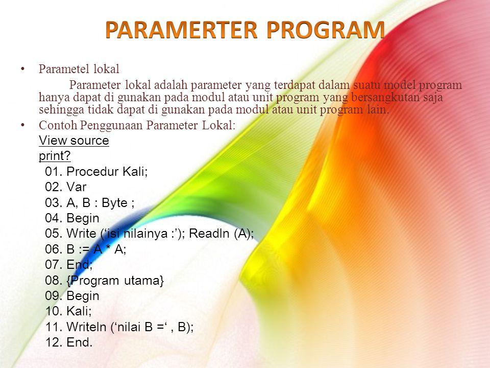 Parametel lokal Parameter lokal adalah parameter yang terdapat dalam suatu model program hanya dapat di gunakan pada modul atau unit program yang bersangkutan saja sehingga tidak dapat di gunakan pada modul atau unit program lain.