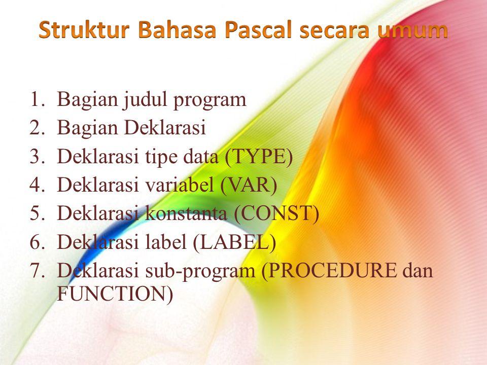 1.Bagian judul program 2.Bagian Deklarasi 3.Deklarasi tipe data (TYPE) 4.Deklarasi variabel (VAR) 5.Deklarasi konstanta (CONST) 6.Deklarasi label (LABEL) 7.Deklarasi sub-program (PROCEDURE dan FUNCTION)