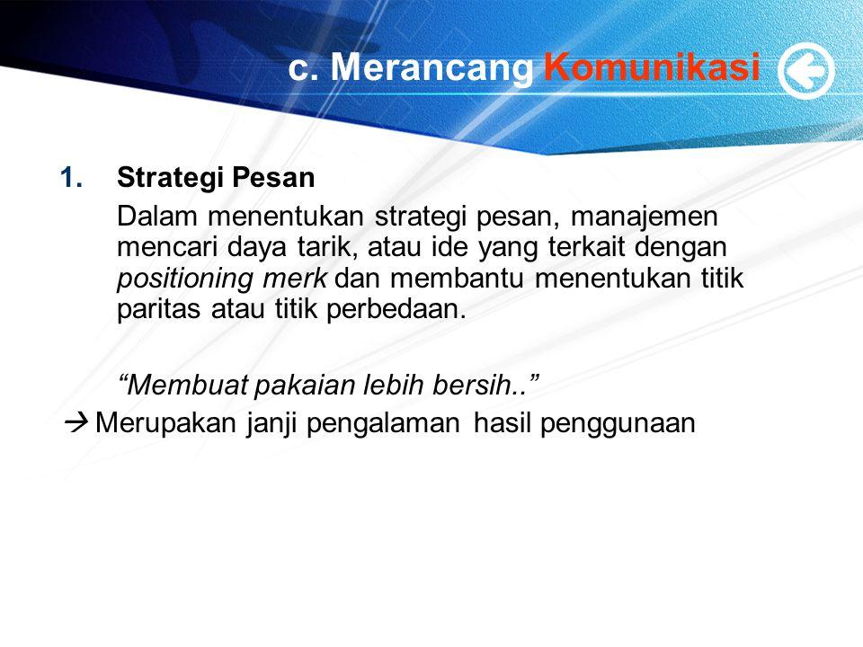 c. Merancang Komunikasi 1.Strategi Pesan Dalam menentukan strategi pesan, manajemen mencari daya tarik, atau ide yang terkait dengan positioning merk