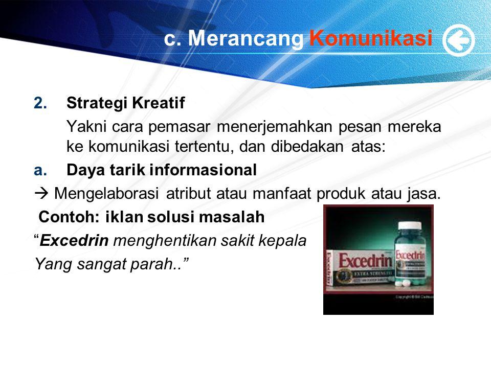 c. Merancang Komunikasi 2.Strategi Kreatif Yakni cara pemasar menerjemahkan pesan mereka ke komunikasi tertentu, dan dibedakan atas: a.Daya tarik info