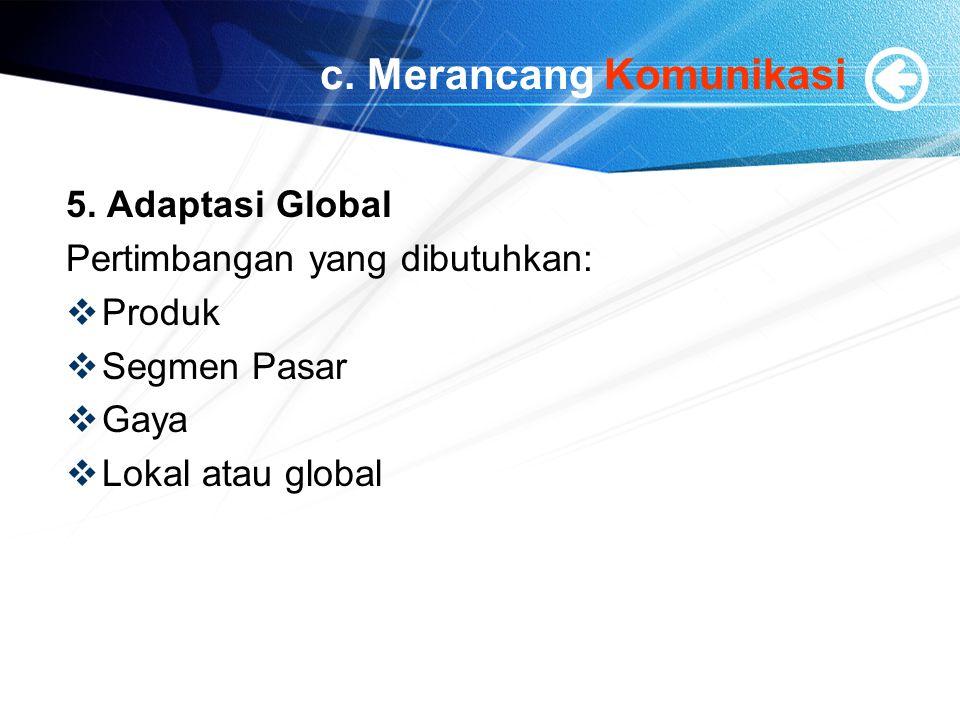 c. Merancang Komunikasi 5. Adaptasi Global Pertimbangan yang dibutuhkan:  Produk  Segmen Pasar  Gaya  Lokal atau global