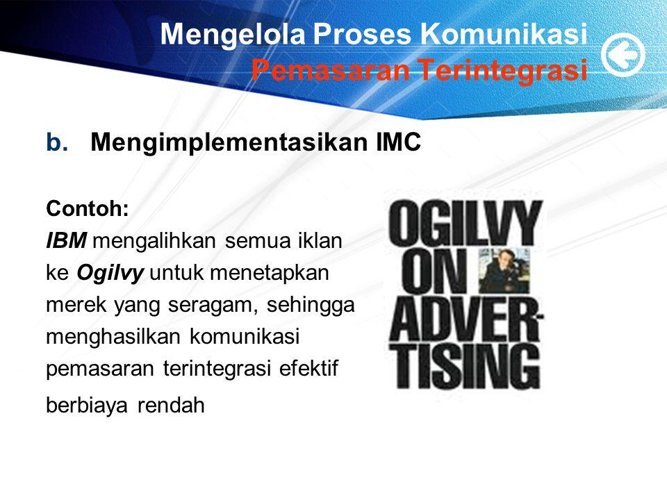 Mengelola Proses Komunikasi Pemasaran Terintegrasi b.Mengimplementasikan IMC Contoh: IBM mengalihkan semua iklan ke Ogilvy untuk menetapkan merek yang