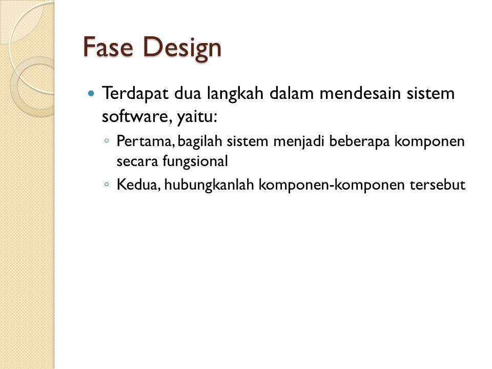 Fase Design Terdapat dua langkah dalam mendesain sistem software, yaitu: ◦ Pertama, bagilah sistem menjadi beberapa komponen secara fungsional ◦ Kedua, hubungkanlah komponen-komponen tersebut