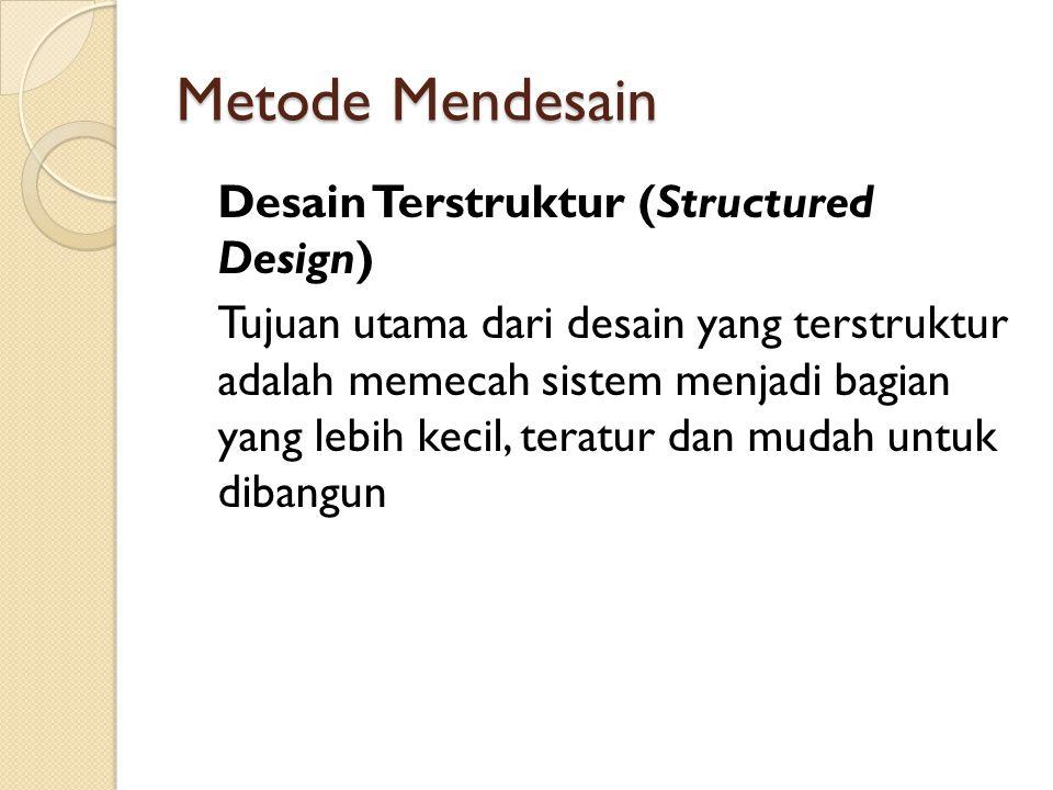 Metode Mendesain Desain Terstruktur (Structured Design) Tujuan utama dari desain yang terstruktur adalah memecah sistem menjadi bagian yang lebih kecil, teratur dan mudah untuk dibangun