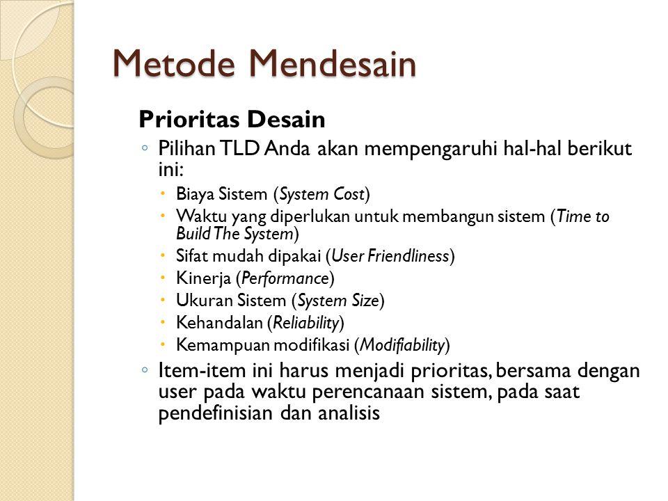 Metode Mendesain Prioritas Desain ◦ Pilihan TLD Anda akan mempengaruhi hal-hal berikut ini:  Biaya Sistem (System Cost)  Waktu yang diperlukan untuk membangun sistem (Time to Build The System)  Sifat mudah dipakai (User Friendliness)  Kinerja (Performance)  Ukuran Sistem (System Size)  Kehandalan (Reliability)  Kemampuan modifikasi (Modifiability) ◦ Item-item ini harus menjadi prioritas, bersama dengan user pada waktu perencanaan sistem, pada saat pendefinisian dan analisis