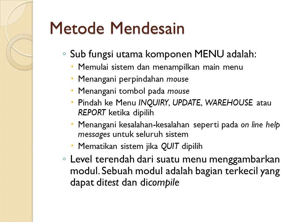 Metode Mendesain ◦ Sub fungsi utama komponen MENU adalah:  Memulai sistem dan menampilkan main menu  Menangani perpindahan mouse  Menangani tombol pada mouse  Pindah ke Menu INQUIRY, UPDATE, WAREHOUSE atau REPORT ketika dipilih  Menangani kesalahan-kesalahan seperti pada on line help messages untuk seluruh sistem  Mematikan sistem jika QUIT dipilih ◦ Level terendah dari suatu menu menggambarkan modul.