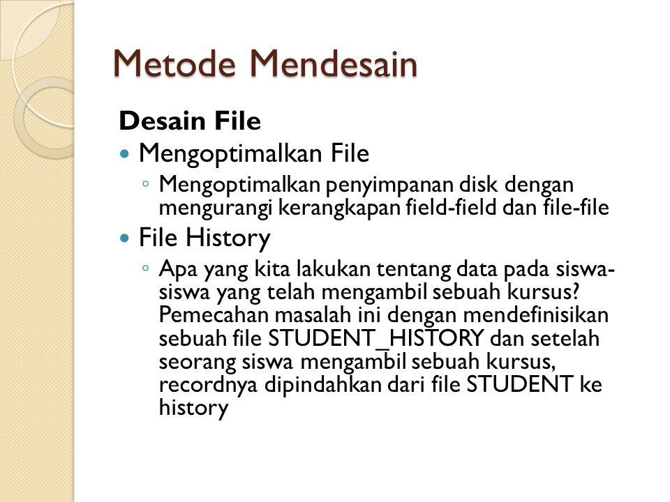 Metode Mendesain Desain File Mengoptimalkan File ◦ Mengoptimalkan penyimpanan disk dengan mengurangi kerangkapan field-field dan file-file File History ◦ Apa yang kita lakukan tentang data pada siswa- siswa yang telah mengambil sebuah kursus.