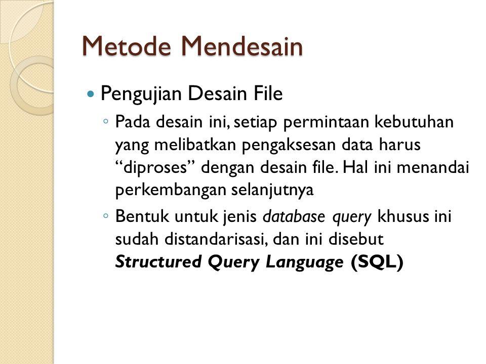 Metode Mendesain Pengujian Desain File ◦ Pada desain ini, setiap permintaan kebutuhan yang melibatkan pengaksesan data harus diproses dengan desain file.