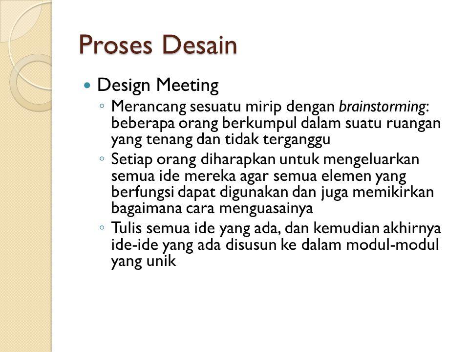 Proses Desain Design Meeting ◦ Merancang sesuatu mirip dengan brainstorming: beberapa orang berkumpul dalam suatu ruangan yang tenang dan tidak terganggu ◦ Setiap orang diharapkan untuk mengeluarkan semua ide mereka agar semua elemen yang berfungsi dapat digunakan dan juga memikirkan bagaimana cara menguasainya ◦ Tulis semua ide yang ada, dan kemudian akhirnya ide-ide yang ada disusun ke dalam modul-modul yang unik