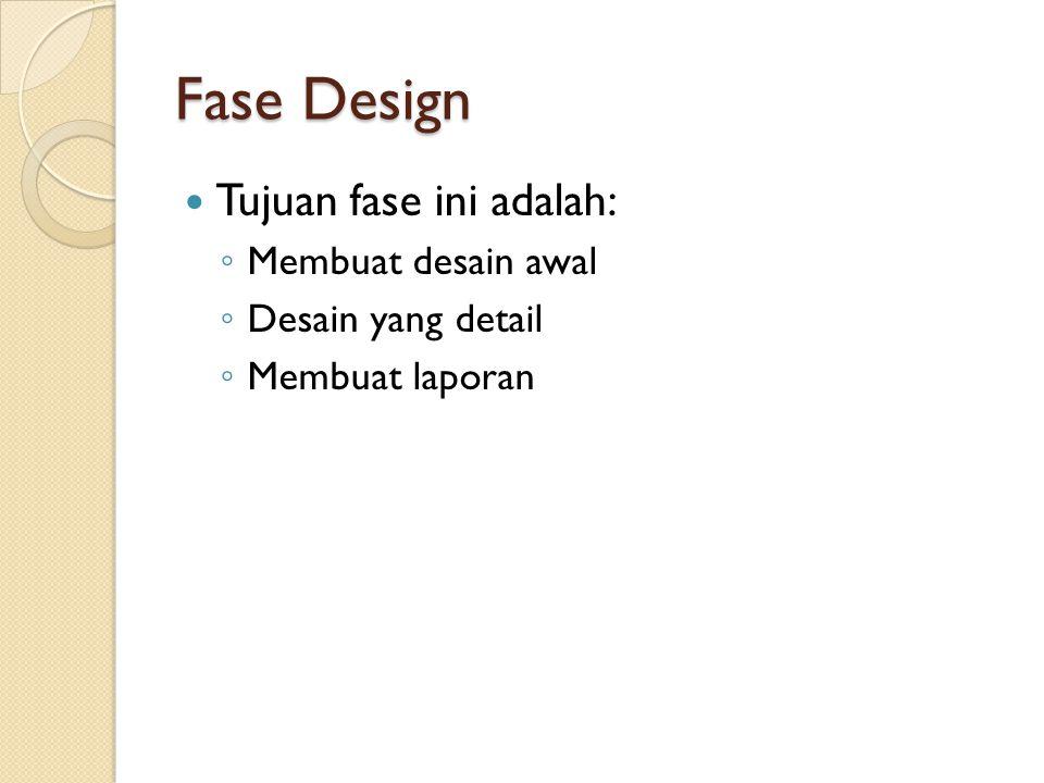 Fase Design Tujuan fase ini adalah: ◦ Membuat desain awal ◦ Desain yang detail ◦ Membuat laporan