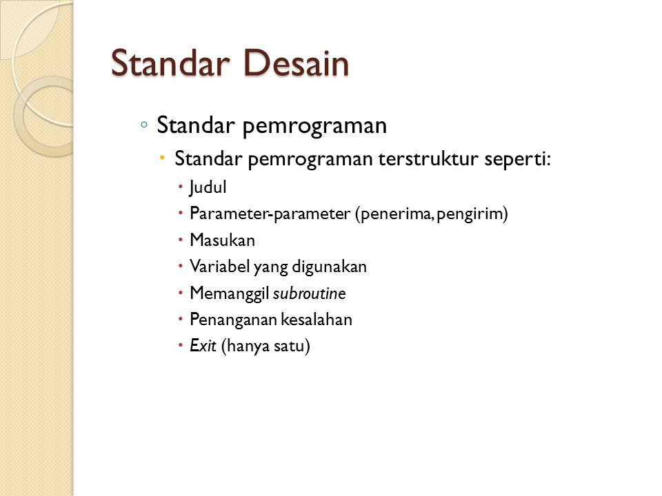 Standar Desain ◦ Standar pemrograman  Standar pemrograman terstruktur seperti:  Judul  Parameter-parameter (penerima, pengirim)  Masukan  Variabel yang digunakan  Memanggil subroutine  Penanganan kesalahan  Exit (hanya satu)