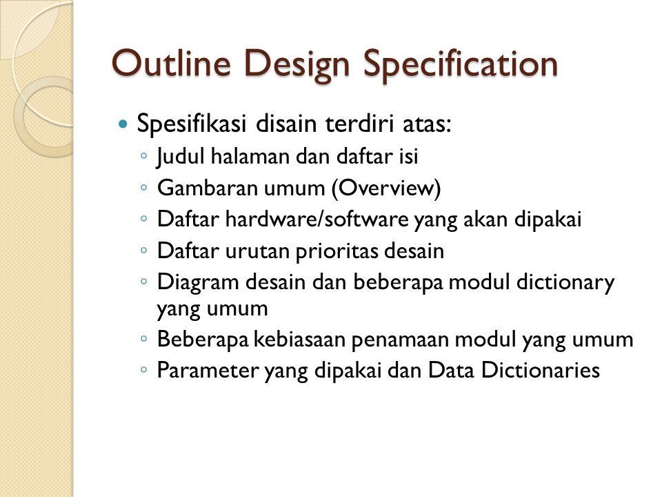 Outline Design Specification Spesifikasi disain terdiri atas: ◦ Judul halaman dan daftar isi ◦ Gambaran umum (Overview) ◦ Daftar hardware/software yang akan dipakai ◦ Daftar urutan prioritas desain ◦ Diagram desain dan beberapa modul dictionary yang umum ◦ Beberapa kebiasaan penamaan modul yang umum ◦ Parameter yang dipakai dan Data Dictionaries