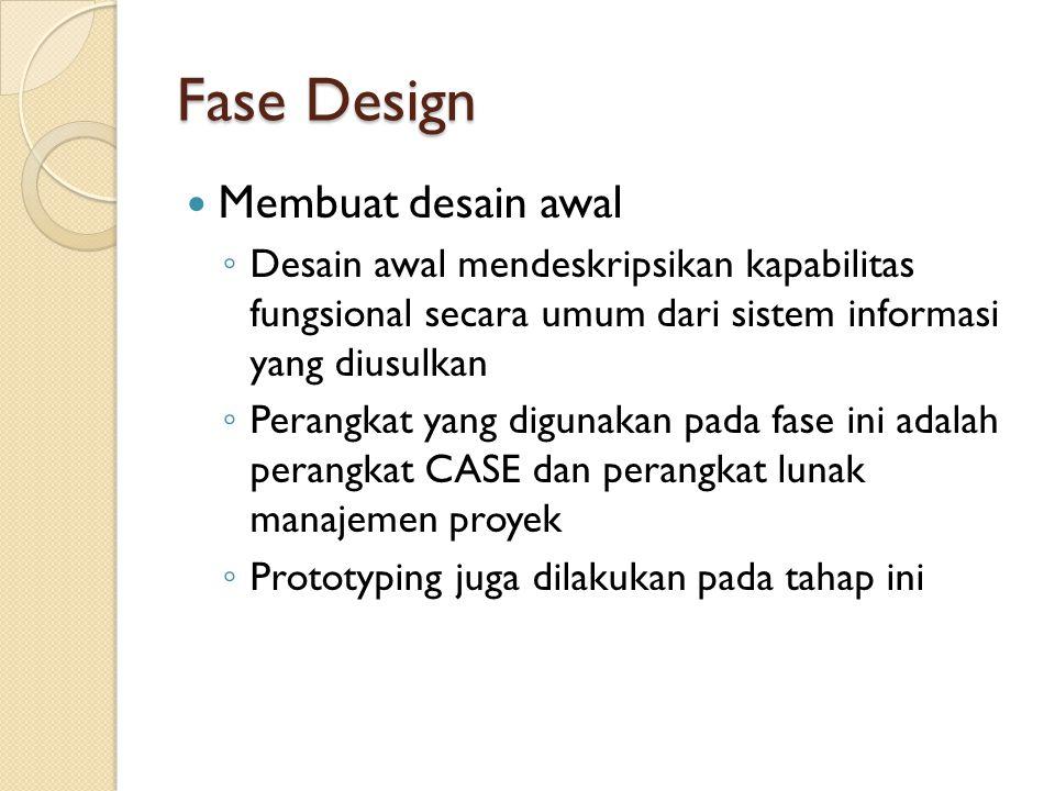 Fase Design Membuat desain awal ◦ Desain awal mendeskripsikan kapabilitas fungsional secara umum dari sistem informasi yang diusulkan ◦ Perangkat yang digunakan pada fase ini adalah perangkat CASE dan perangkat lunak manajemen proyek ◦ Prototyping juga dilakukan pada tahap ini