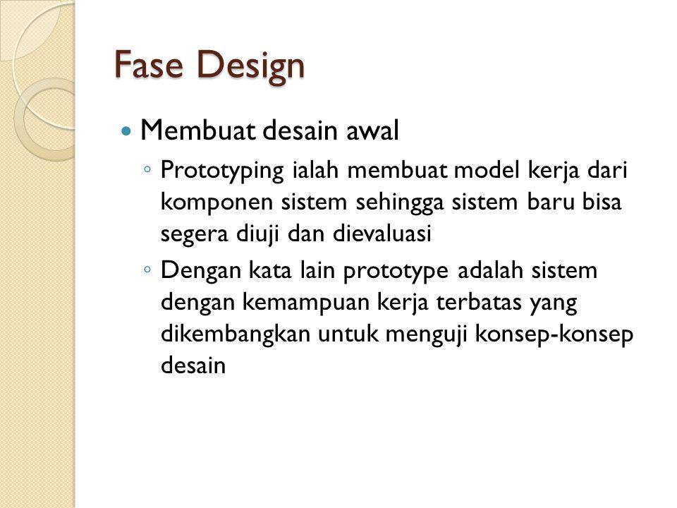 Fase Design Membuat desain awal ◦ Prototyping ialah membuat model kerja dari komponen sistem sehingga sistem baru bisa segera diuji dan dievaluasi ◦ Dengan kata lain prototype adalah sistem dengan kemampuan kerja terbatas yang dikembangkan untuk menguji konsep-konsep desain
