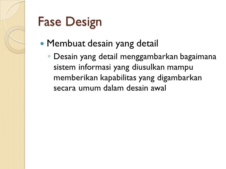 Fase Design Membuat desain yang detail ◦ Desain yang detail menggambarkan bagaimana sistem informasi yang diusulkan mampu memberikan kapabilitas yang digambarkan secara umum dalam desain awal