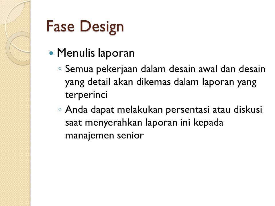 Fase Design Menulis laporan ◦ Semua pekerjaan dalam desain awal dan desain yang detail akan dikemas dalam laporan yang terperinci ◦ Anda dapat melakukan persentasi atau diskusi saat menyerahkan laporan ini kepada manajemen senior