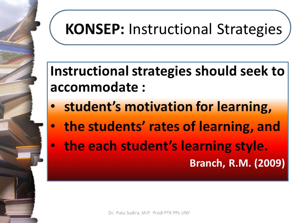 KONSEP: Instructional Strategies Instructional strategies should seek to accommodate : student's motivation for learning, the students' rates of learning, and the each student's learning style.