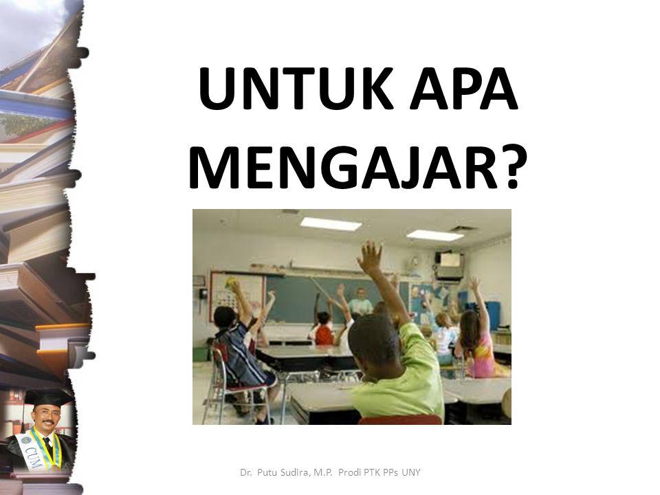 UNTUK APA MENGAJAR Dr. Putu Sudira, M.P. Prodi PTK PPs UNY