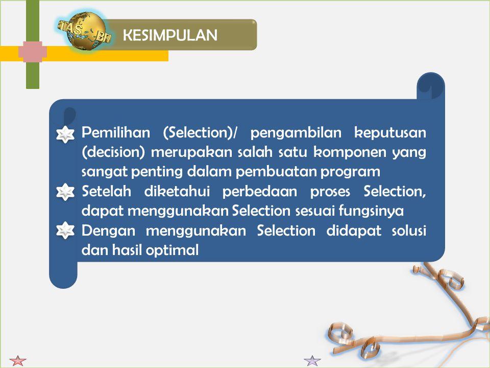Pemilihan (Selection)/ pengambilan keputusan (decision) merupakan salah satu komponen yang sangat penting dalam pembuatan program Setelah diketahui perbedaan proses Selection, dapat menggunakan Selection sesuai fungsinya Dengan menggunakan Selection didapat solusi dan hasil optimal