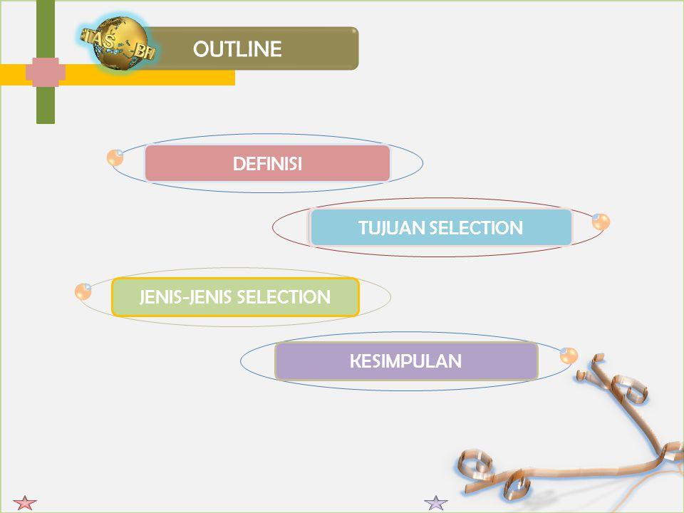 OUTLINE DEFINISI TUJUAN JENIS-JENIS SELECTION KESIMPULAN TUJUAN SELECTION