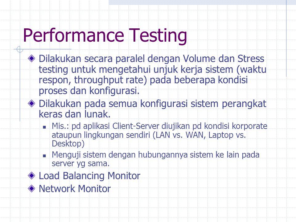 Performance Testing Dilakukan secara paralel dengan Volume dan Stress testing untuk mengetahui unjuk kerja sistem (waktu respon, throughput rate) pada