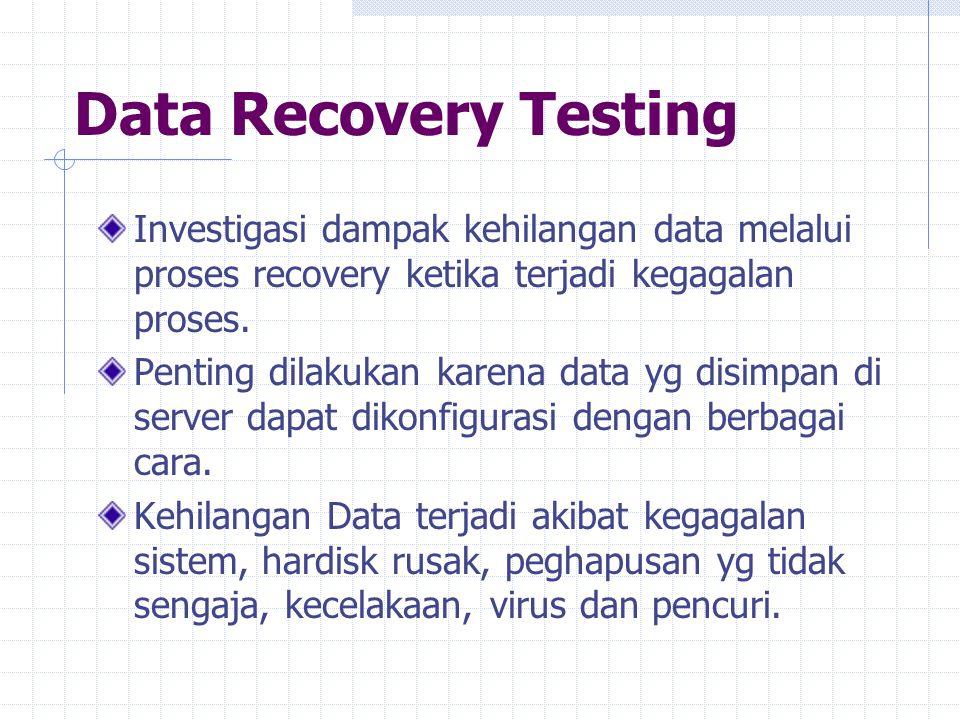 Data Recovery Testing Investigasi dampak kehilangan data melalui proses recovery ketika terjadi kegagalan proses. Penting dilakukan karena data yg dis