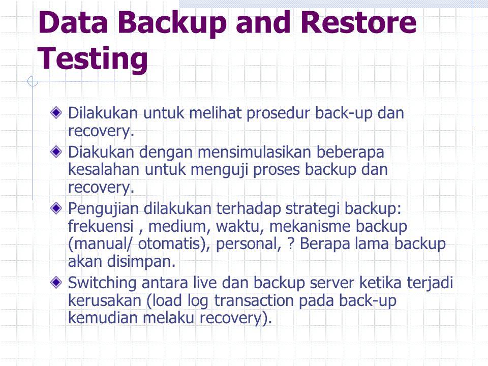 Data Backup and Restore Testing Dilakukan untuk melihat prosedur back-up dan recovery. Diakukan dengan mensimulasikan beberapa kesalahan untuk menguji