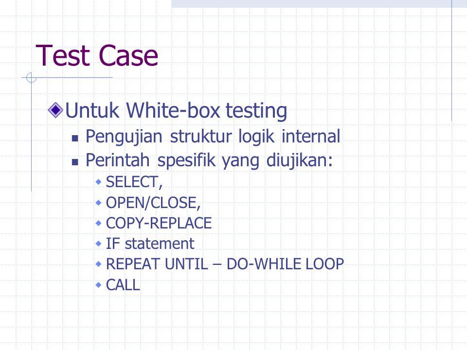 Test Case Untuk White-box testing Pengujian struktur logik internal Perintah spesifik yang diujikan:  SELECT,  OPEN/CLOSE,  COPY-REPLACE  IF state