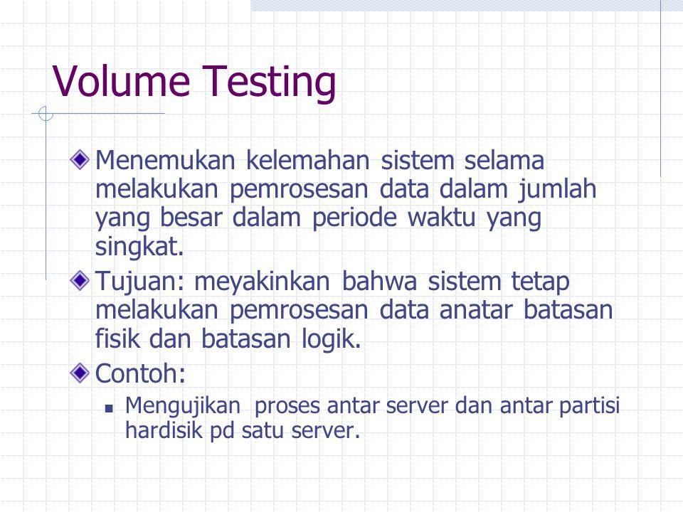Volume Testing Menemukan kelemahan sistem selama melakukan pemrosesan data dalam jumlah yang besar dalam periode waktu yang singkat. Tujuan: meyakinka