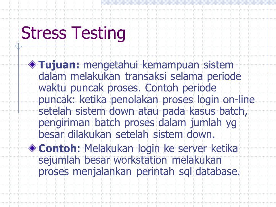 Stress Testing Tujuan: mengetahui kemampuan sistem dalam melakukan transaksi selama periode waktu puncak proses. Contoh periode puncak: ketika penolak