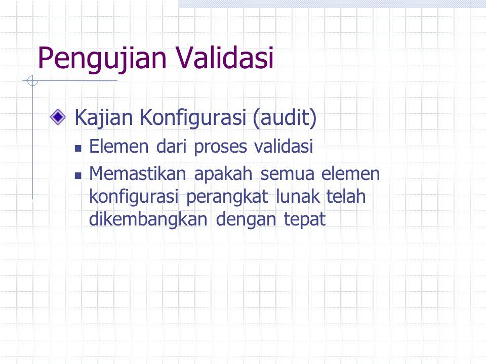 Pengujian Validasi Kajian Konfigurasi (audit) Elemen dari proses validasi Memastikan apakah semua elemen konfigurasi perangkat lunak telah dikembangkan dengan tepat